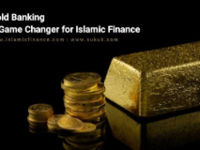 Gold Banking – A Game Changer for Islamic Finance
